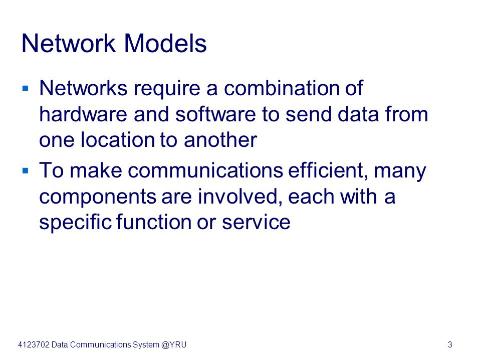 4123702 Data Communications System @YRU3 Network Models  Networks require a combination of hardware and software to send data from one location to another  To make communications efficient, many components are involved, each with a specific function or service