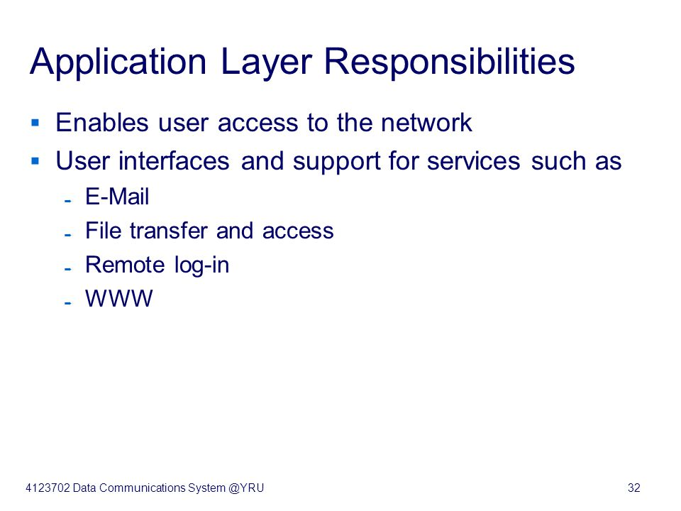 4123702 Data Communications System @YRU32 Application Layer Responsibilities  Enables user access to the network  User interfaces and support for se