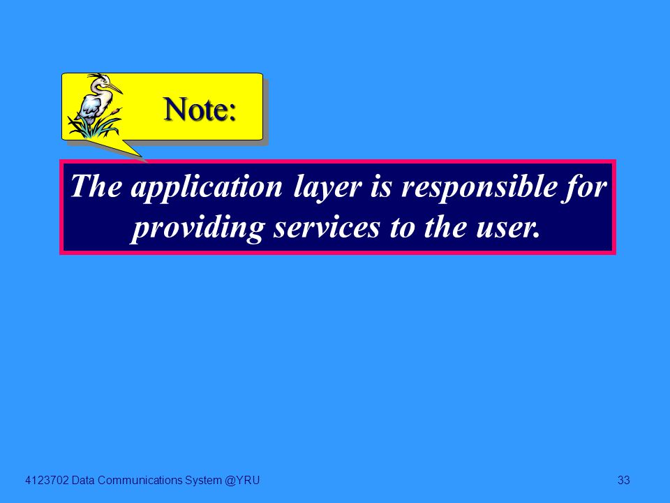 4123702 Data Communications System @YRU33 The application layer is responsible for providing services to the user. Note: