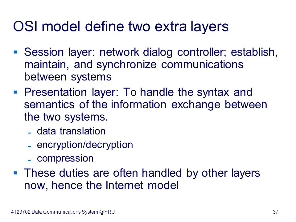 4123702 Data Communications System @YRU37 OSI model define two extra layers  Session layer: network dialog controller; establish, maintain, and synchronize communications between systems  Presentation layer: To handle the syntax and semantics of the information exchange between the two systems.