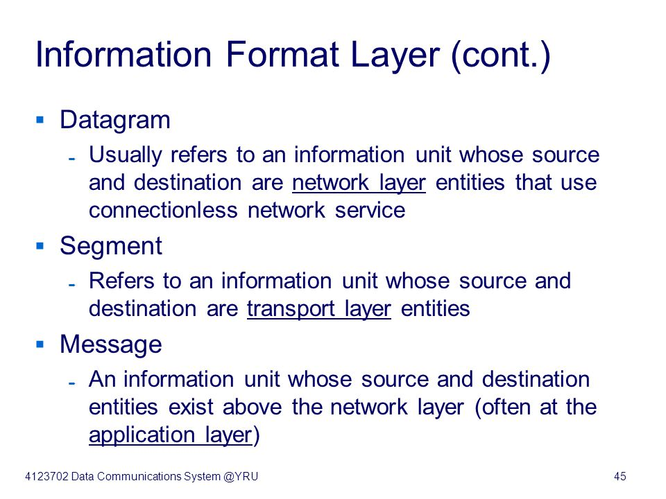 4123702 Data Communications System @YRU45 Information Format Layer (cont.)  Datagram  Usually refers to an information unit whose source and destina