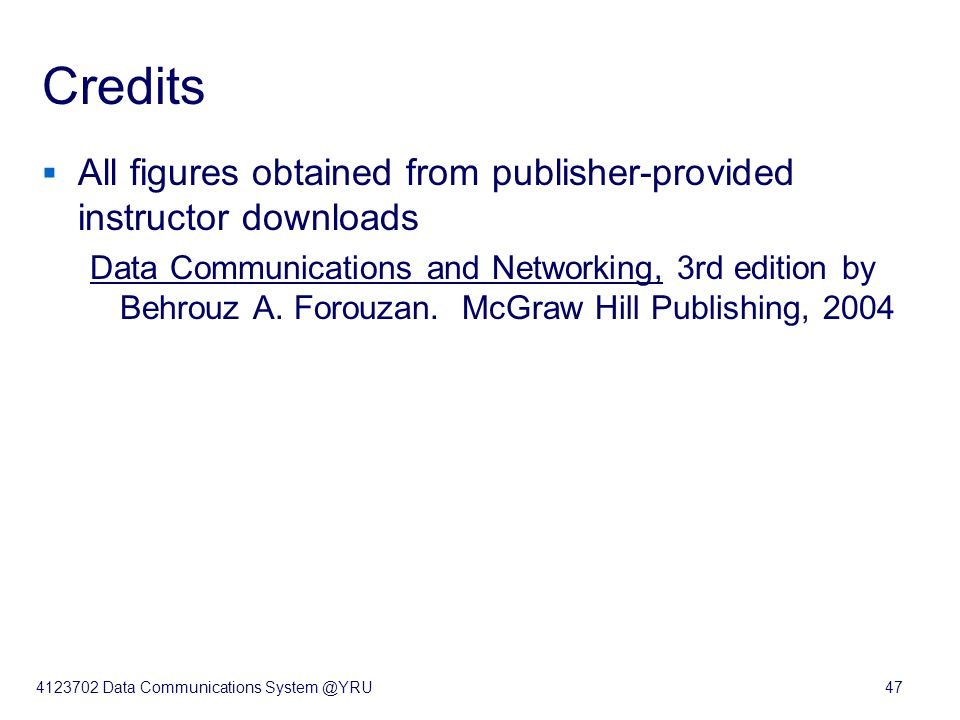 4123702 Data Communications System @YRU47 Credits  All figures obtained from publisher-provided instructor downloads Data Communications and Networking, 3rd edition by Behrouz A.