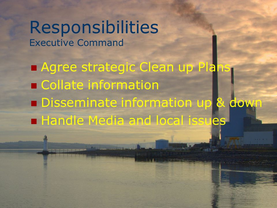Responsibilities Executive Command Agree strategic Clean up Plans Collate information Disseminate information up & down Handle Media and local issues
