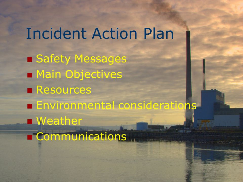 Incident Action Plan Safety Messages Main Objectives Resources Environmental considerations Weather Communications