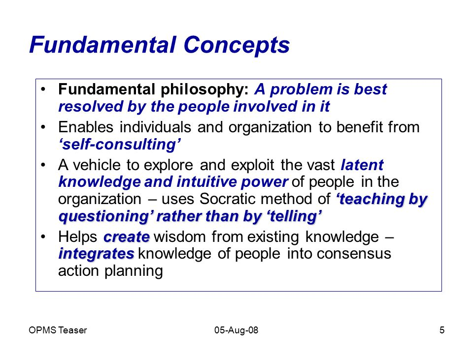 OPMS Teaser05-Aug-085 Fundamental Concepts Fundamental philosophy: A problem is best resolved by the people involved in it Enables individuals and org