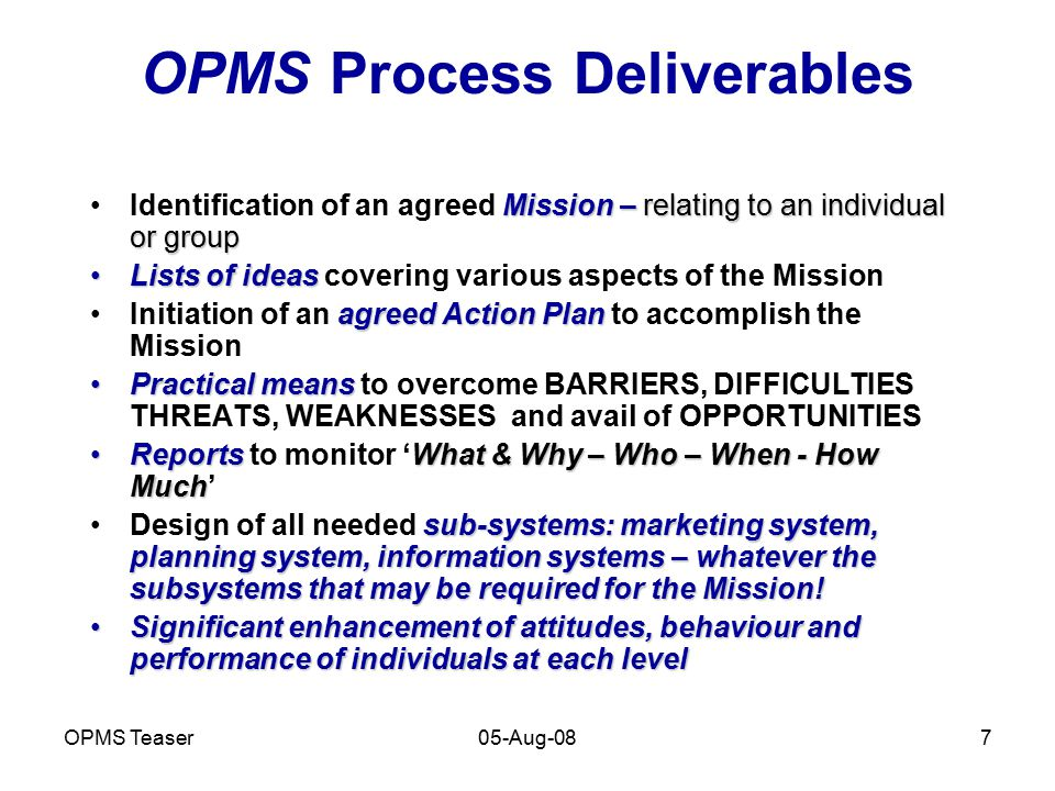 OPMS Teaser05-Aug-087 OPMS Process Deliverables Mission – relating to an individual or groupIdentification of an agreed Mission – relating to an indiv