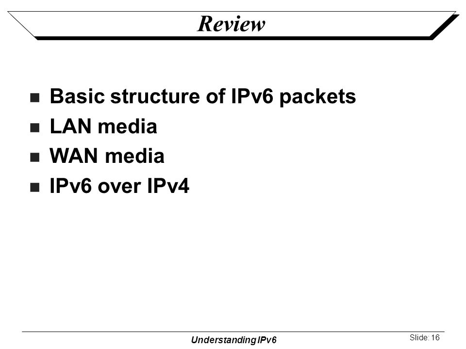 Understanding IPv6 Slide: 16 Review Basic structure of IPv6 packets LAN media WAN media IPv6 over IPv4