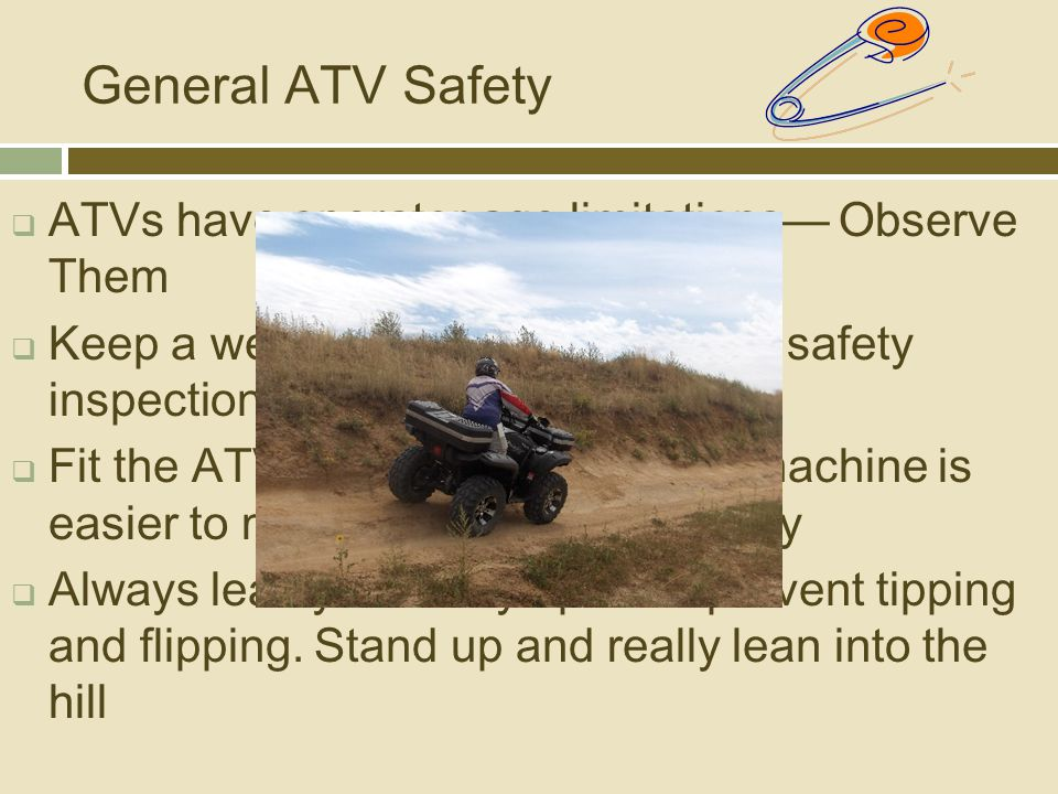 General ATV Safety  ATVs have operator age limitations— Observe Them  Keep a well-maintained ATV - do a safety inspection each time it is used  Fit the ATV to the task.