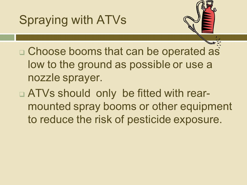 Spraying with ATVs  Choose booms that can be operated as low to the ground as possible or use a nozzle sprayer.