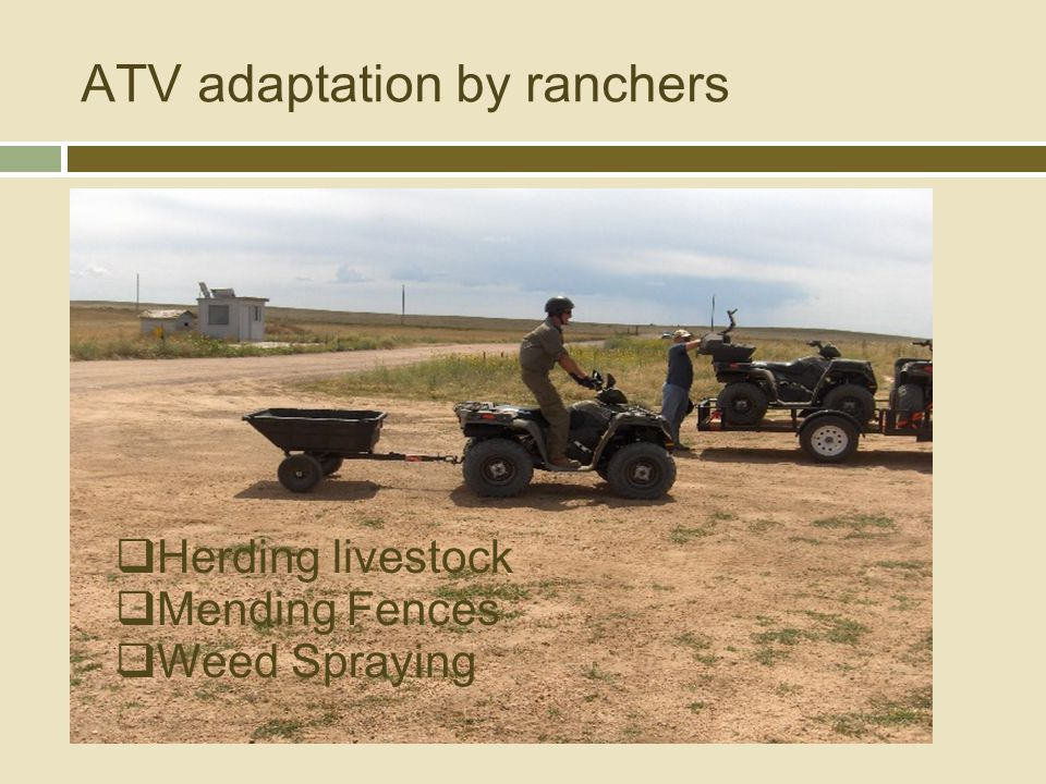 ATV adaptation by ranchers  Herding livestock  Weed Spraying  Mending Fences