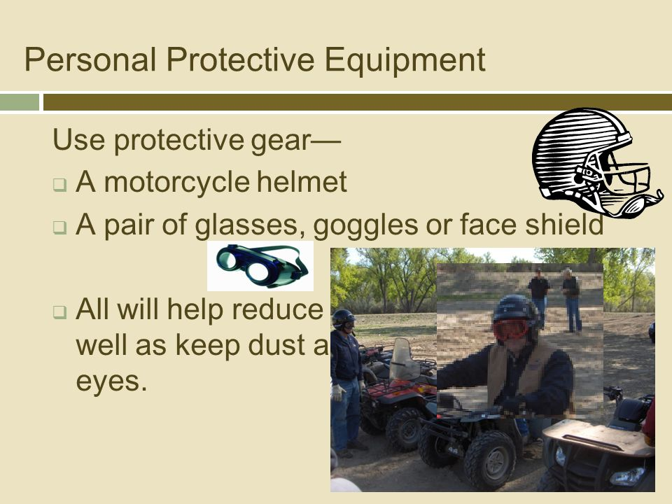 Personal Protective Equipment Use protective gear—  A motorcycle helmet  A pair of glasses, goggles or face shield  All will help reduce the risk of injury as well as keep dust and debris out of your eyes.
