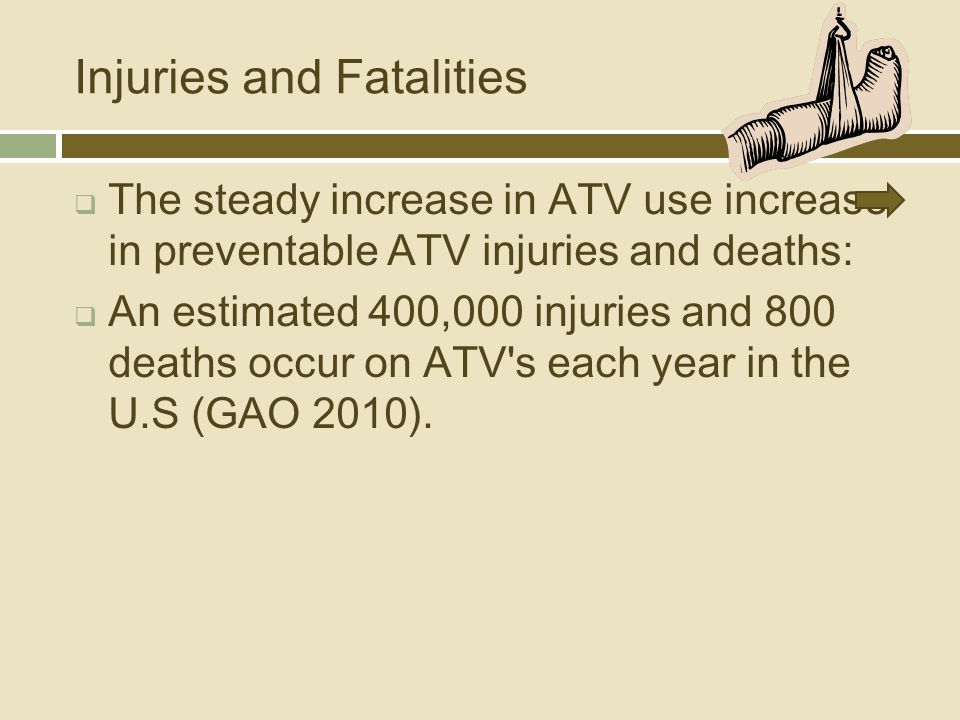Injuries and Fatalities  The steady increase in ATV use increase in preventable ATV injuries and deaths:  An estimated 400,000 injuries and 800 deaths occur on ATV s each year in the U.S (GAO 2010).