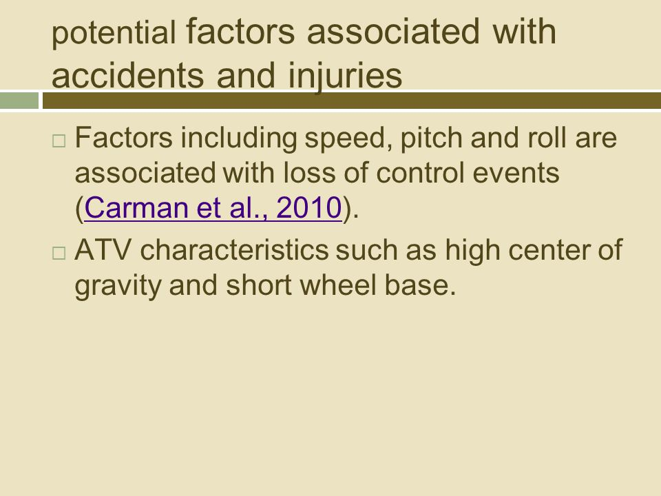 potential factors associated with accidents and injuries  Factors including speed, pitch and roll are associated with loss of control events (Carman et al., 2010).Carman et al., 2010  ATV characteristics such as high center of gravity and short wheel base.