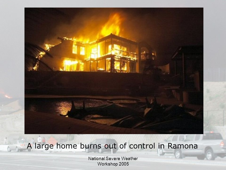 National Severe Weather Workshop 2005 A large home burns out of control in Ramona