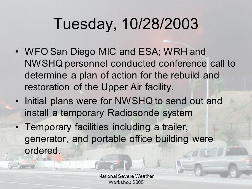 National Severe Weather Workshop 2005 Tuesday, 10/28/2003 WFO San Diego MIC and ESA; WRH and NWSHQ personnel conducted conference call to determine a plan of action for the rebuild and restoration of the Upper Air facility.