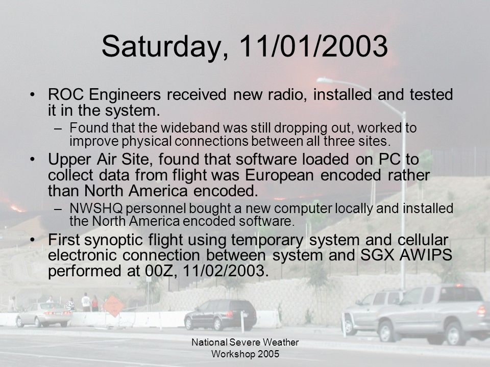 National Severe Weather Workshop 2005 Saturday, 11/01/2003 ROC Engineers received new radio, installed and tested it in the system.