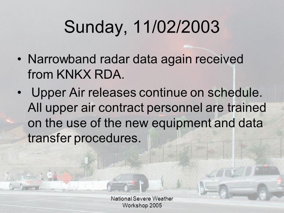 National Severe Weather Workshop 2005 Sunday, 11/02/2003 Narrowband radar data again received from KNKX RDA.