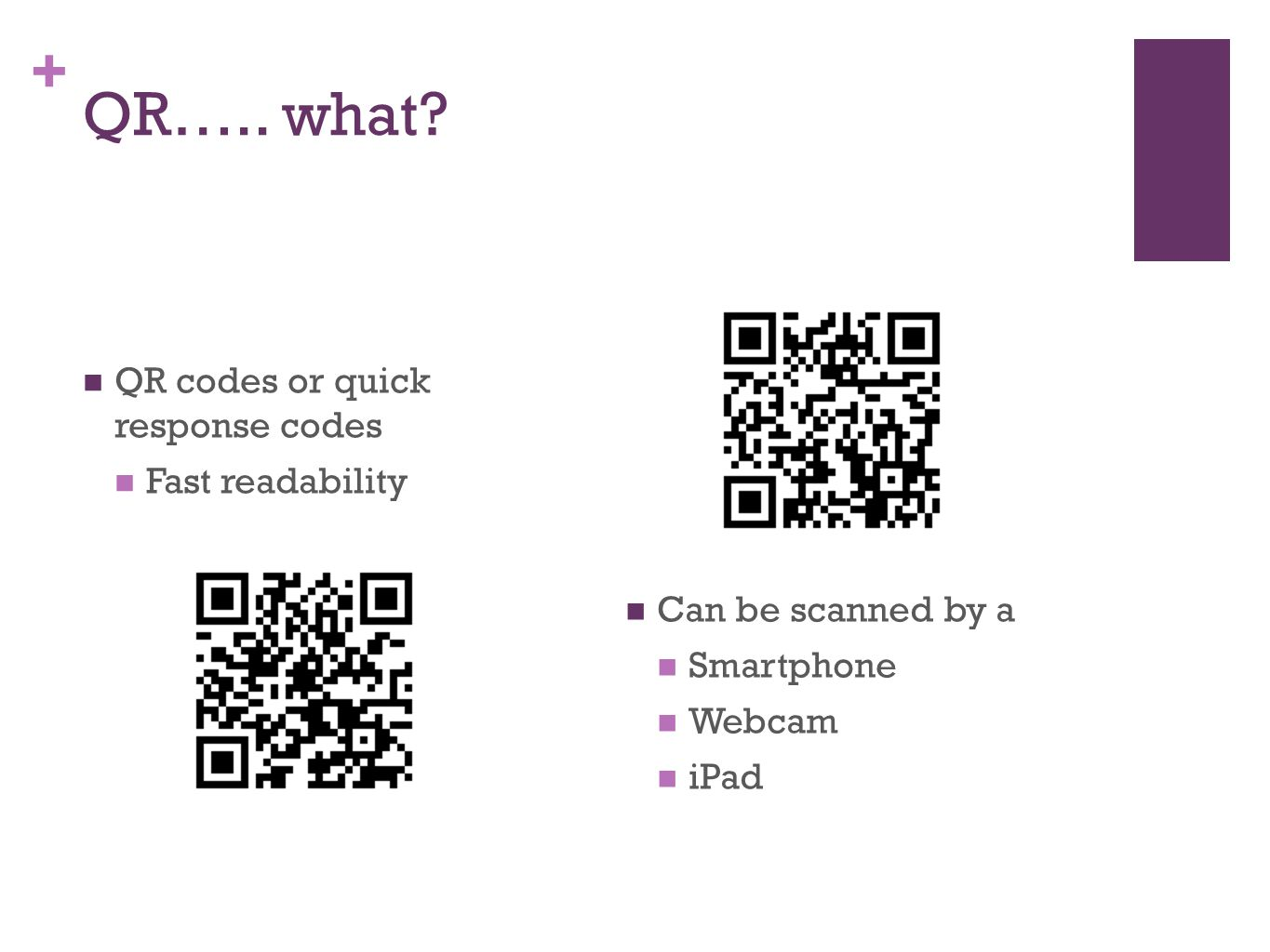 + QR….. what? QR codes or quick response codes Fast readability Can be scanned by a Smartphone Webcam iPad