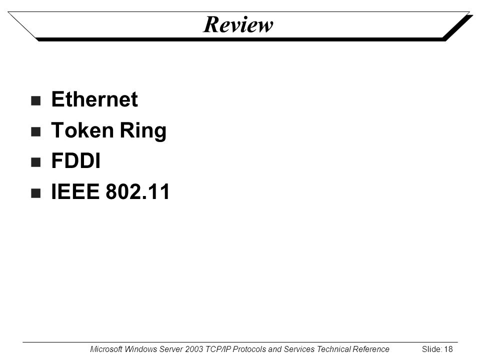 Microsoft Windows Server 2003 TCP/IP Protocols and Services Technical Reference Slide: 18 Review Ethernet Token Ring FDDI IEEE 802.11