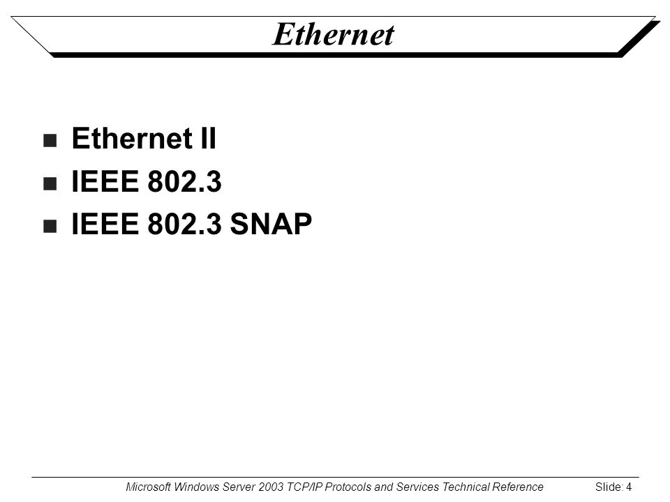 Microsoft Windows Server 2003 TCP/IP Protocols and Services Technical Reference Slide: 4 Ethernet Ethernet II IEEE 802.3 IEEE 802.3 SNAP