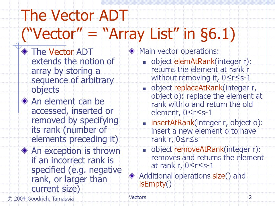 © 2004 Goodrich, Tamassia Vectors3 In Array List ADT in the book, these procedures are renamed: Vector ADTs: size() and isEmpty() elemAtRank(integer r) object replaceAtRank(integer r, object o) insertAtRank(integer r, object o) object removeAtRank(integer r) Array List ADT: size() and isEmpty() get(integer r) object set(integer r, object o) add(integer r, object o) object remove(integer r)