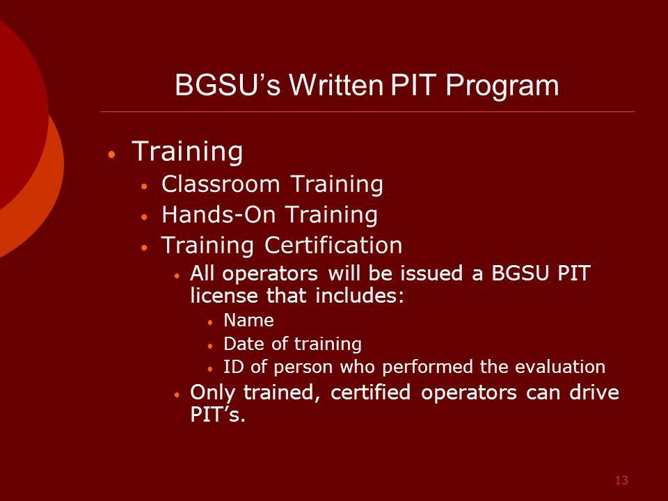 13 BGSU's Written PIT Program Training Classroom Training Hands-On Training Training Certification All operators will be issued a BGSU PIT license tha