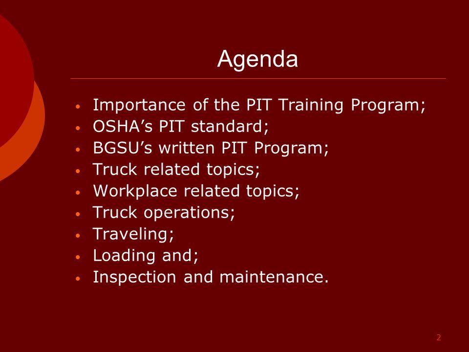 2 Agenda Importance of the PIT Training Program; OSHA's PIT standard; BGSU's written PIT Program; Truck related topics; Workplace related topics; Truc