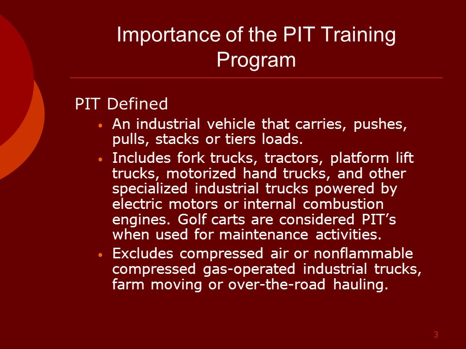 3 Importance of the PIT Training Program PIT Defined An industrial vehicle that carries, pushes, pulls, stacks or tiers loads. Includes fork trucks, t