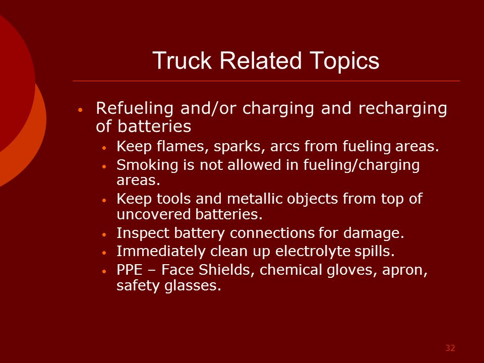32 Truck Related Topics Refueling and/or charging and recharging of batteries Keep flames, sparks, arcs from fueling areas. Smoking is not allowed in