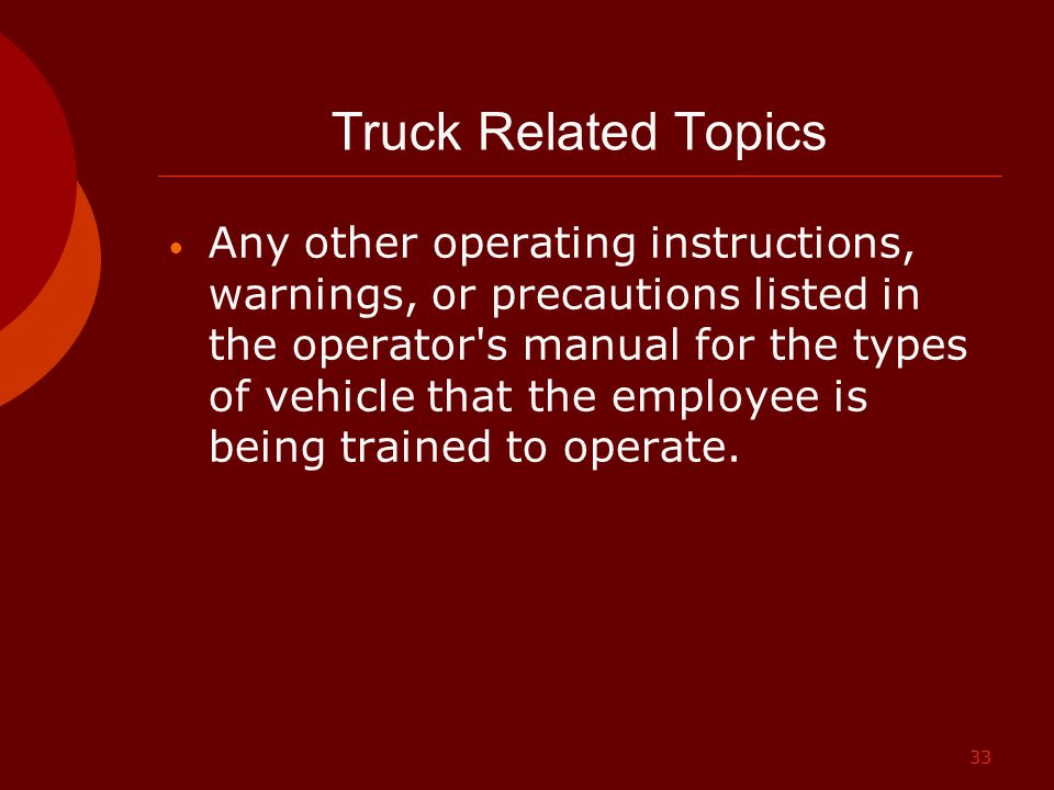 33 Truck Related Topics Any other operating instructions, warnings, or precautions listed in the operator's manual for the types of vehicle that the e