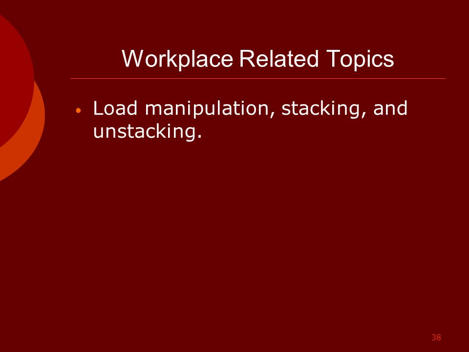 38 Workplace Related Topics Load manipulation, stacking, and unstacking.