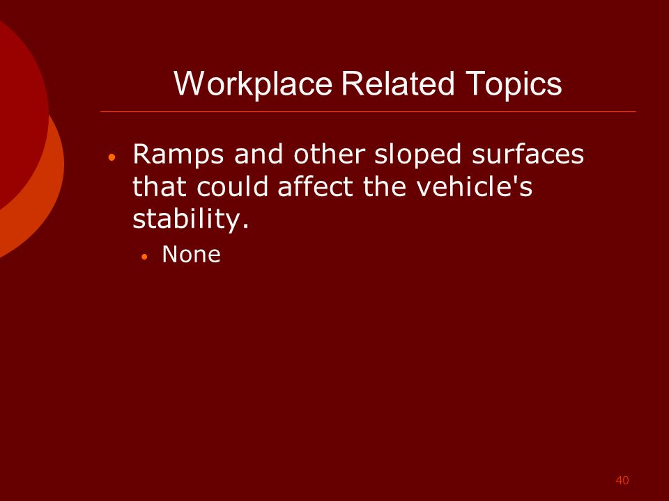 40 Workplace Related Topics Ramps and other sloped surfaces that could affect the vehicle's stability. None