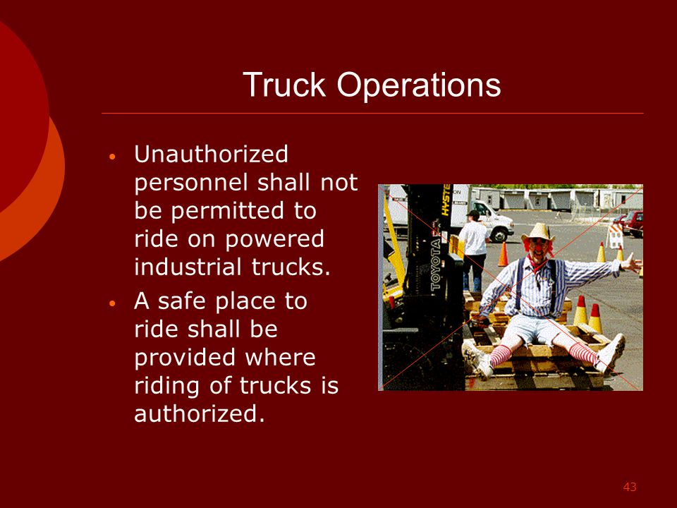 43 Truck Operations Unauthorized personnel shall not be permitted to ride on powered industrial trucks. A safe place to ride shall be provided where r
