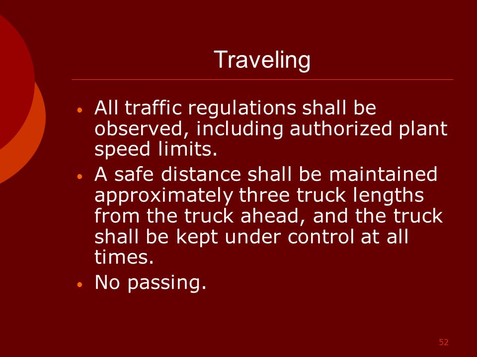 52 Traveling All traffic regulations shall be observed, including authorized plant speed limits. A safe distance shall be maintained approximately thr