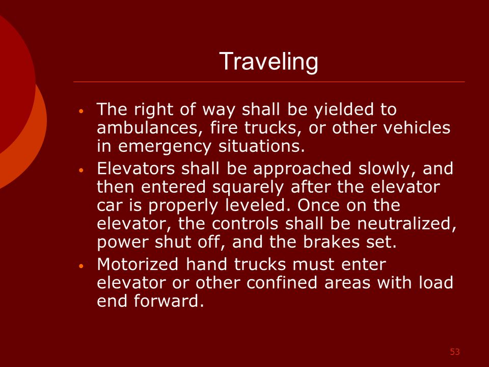 53 Traveling The right of way shall be yielded to ambulances, fire trucks, or other vehicles in emergency situations. Elevators shall be approached sl