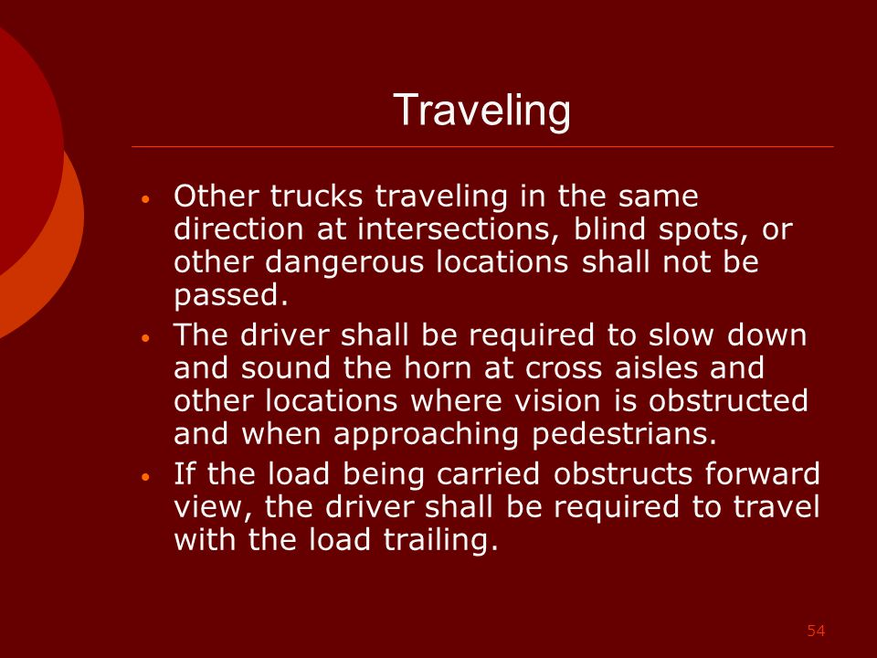 54 Traveling Other trucks traveling in the same direction at intersections, blind spots, or other dangerous locations shall not be passed. The driver