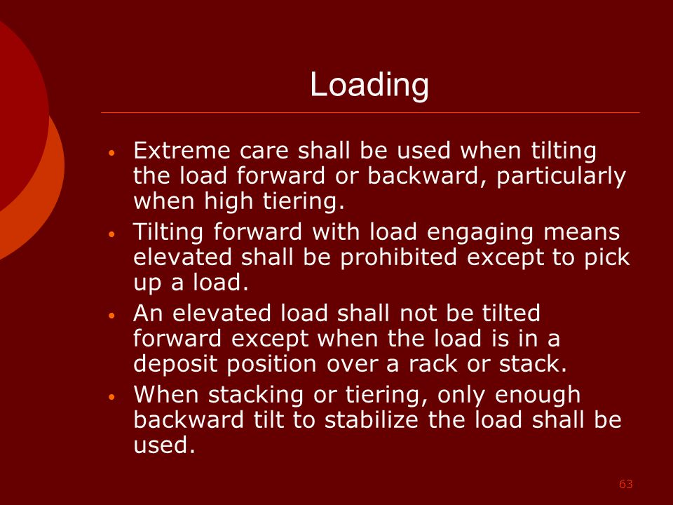 63 Loading Extreme care shall be used when tilting the load forward or backward, particularly when high tiering. Tilting forward with load engaging me