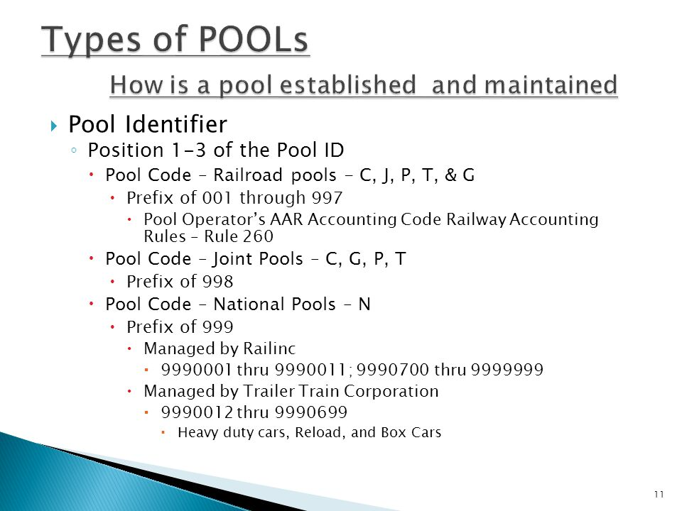  Pool Identifier ◦ Position 1-3 of the Pool ID  Pool Code – Railroad pools - C, J, P, T, & G  Prefix of 001 through 997  Pool Operator's AAR Accounting Code Railway Accounting Rules – Rule 260  Pool Code – Joint Pools – C, G, P, T  Prefix of 998  Pool Code – National Pools – N  Prefix of 999  Managed by Railinc  9990001 thru 9990011; 9990700 thru 9999999  Managed by Trailer Train Corporation  9990012 thru 9990699  Heavy duty cars, Reload, and Box Cars 11