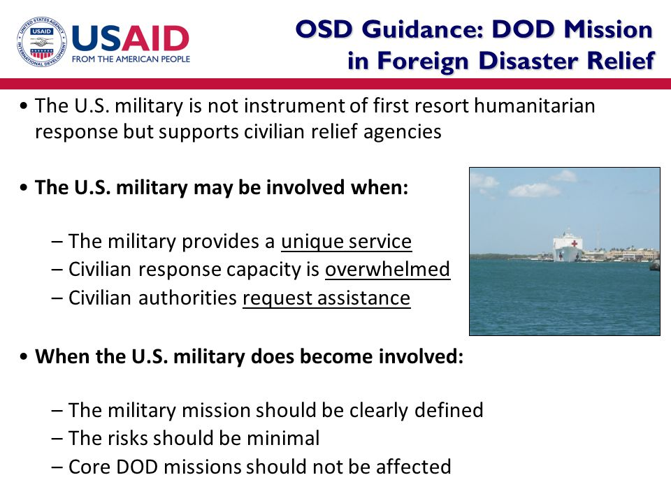 OSD Guidance: DOD Mission in Foreign Disaster Relief The U.S. military is not instrument of first resort humanitarian response but supports civilian r
