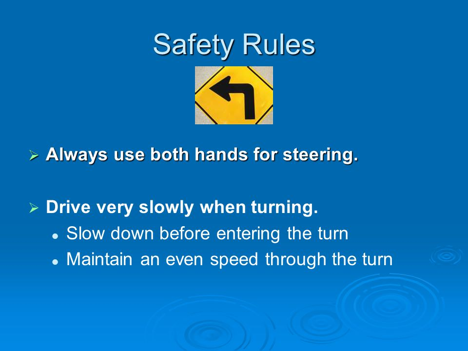 Safety Rules  Always use both hands for steering.   Drive very slowly when turning. Slow down before entering the turn Maintain an even speed throu