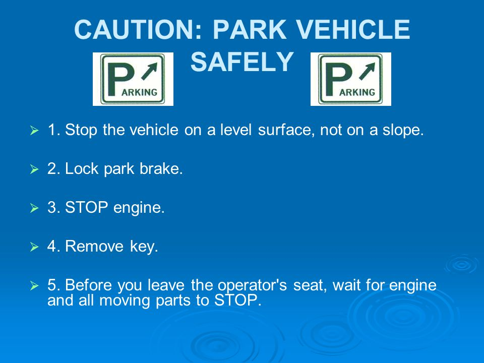 CAUTION: PARK VEHICLE SAFELY   1. Stop the vehicle on a level surface, not on a slope.   2. Lock park brake.   3. STOP engine.   4. Remove key