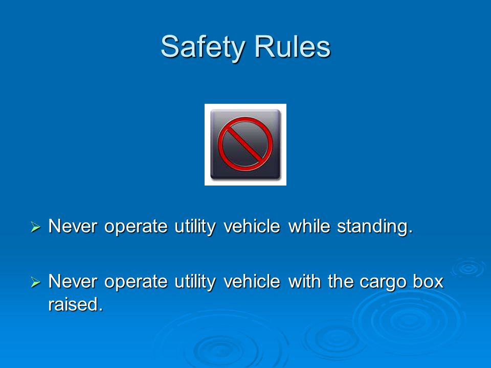 Safety Rules  Never operate utility vehicle while standing.  Never operate utility vehicle with the cargo box raised.