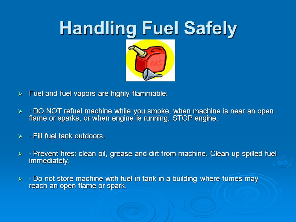 Handling Fuel Safely  Fuel and fuel vapors are highly flammable:  · DO NOT refuel machine while you smoke, when machine is near an open flame or spa