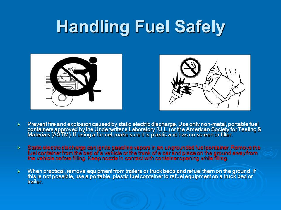 Handling Fuel Safely  Prevent fire and explosion caused by static electric discharge. Use only non-metal, portable fuel containers approved by the Un