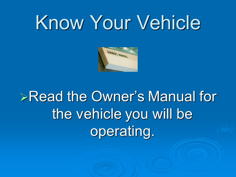 Know Your Vehicle  Read the Owner's Manual for the vehicle you will be operating.