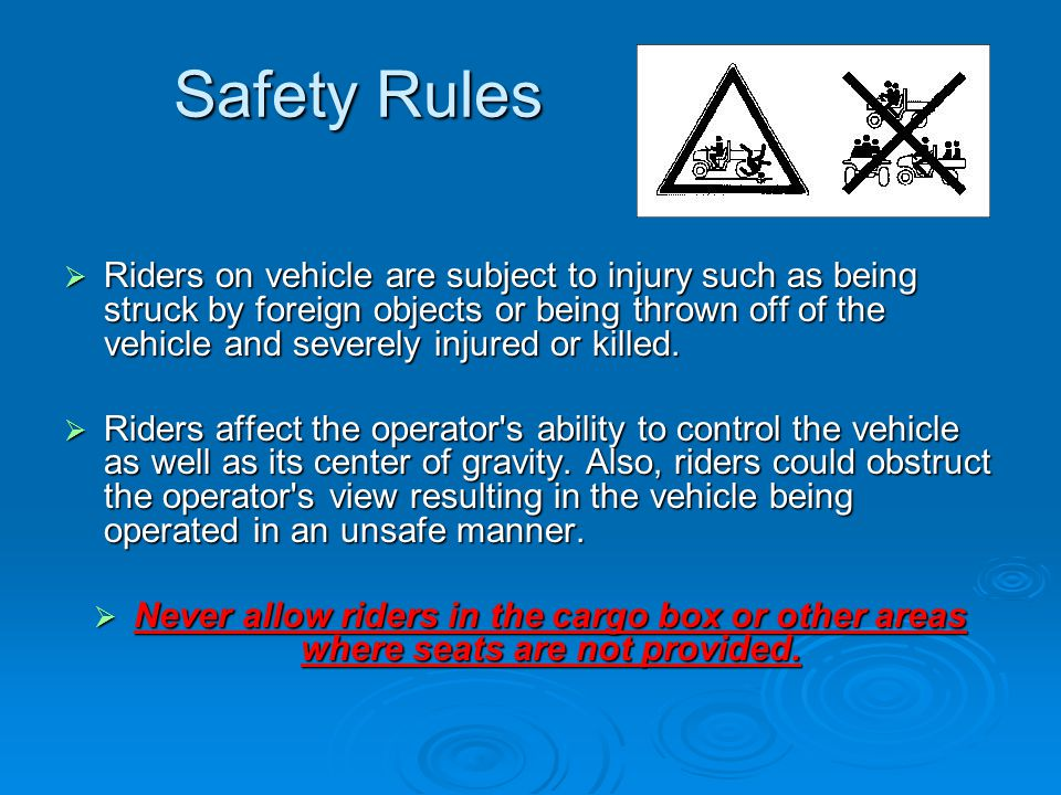 Safety Rules  Riders on vehicle are subject to injury such as being struck by foreign objects or being thrown off of the vehicle and severely injured