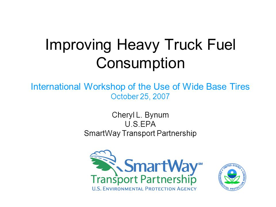 Improving Heavy Truck Fuel Consumption International Workshop of the Use of Wide Base Tires October 25, 2007 Cheryl L.