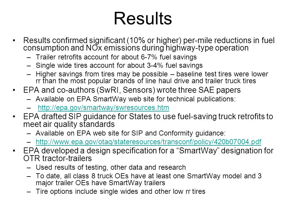 Results Results confirmed significant (10% or higher) per-mile reductions in fuel consumption and NOx emissions during highway-type operation –Trailer retrofits account for about 6-7% fuel savings –Single wide tires account for about 3-4% fuel savings –Higher savings from tires may be possible – baseline test tires were lower rr than the most popular brands of line haul drive and trailer truck tires EPA and co-authors (SwRI, Sensors) wrote three SAE papers –Available on EPA SmartWay web site for technical publications: – http://epa.gov/smartway/swresources.htmhttp://epa.gov/smartway/swresources.htm EPA drafted SIP guidance for States to use fuel-saving truck retrofits to meet air quality standards –Available on EPA web site for SIP and Conformity guidance: –http://www.epa.gov/otaq/stateresources/transconf/policy/420b07004.pdfhttp://www.epa.gov/otaq/stateresources/transconf/policy/420b07004.pdf EPA developed a design specification for a SmartWay designation for OTR tractor-trailers –Used results of testing, other data and research –To date, all class 8 truck OEs have at least one SmartWay model and 3 major trailer OEs have SmartWay trailers –Tire options include single wides and other low rr tires