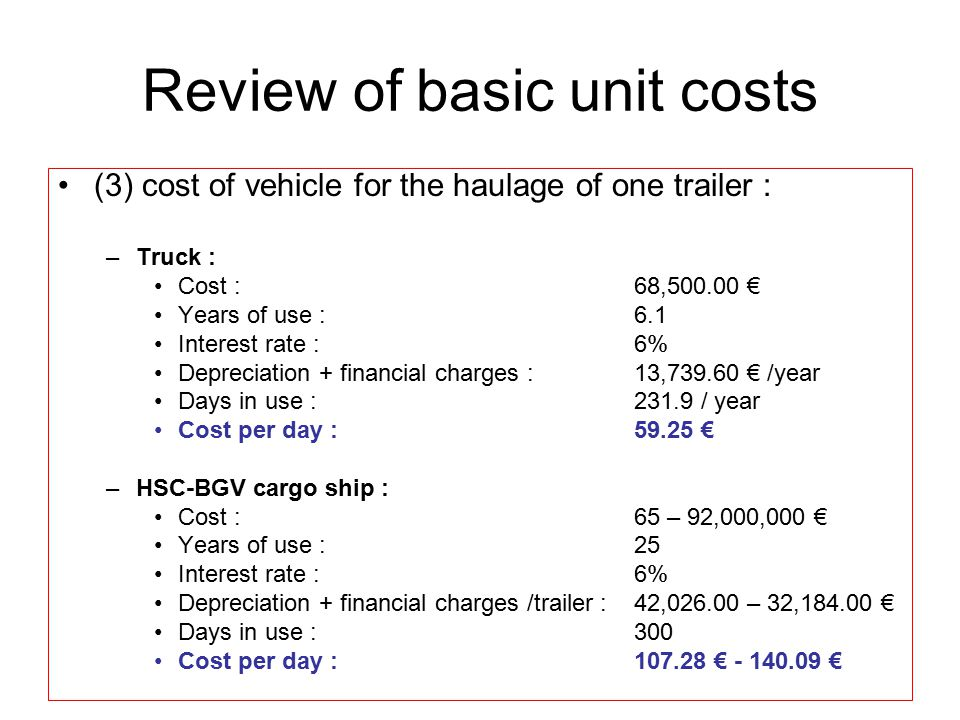 Review of basic unit costs (3) cost of vehicle for the haulage of one trailer : –Truck : Cost :68,500.00 € Years of use :6.1 Interest rate :6% Depreciation + financial charges :13,739.60 € /year Days in use : 231.9 / year Cost per day :59.25 € –HSC-BGV cargo ship : Cost :65 – 92,000,000 € Years of use :25 Interest rate :6% Depreciation + financial charges /trailer :42,026.00 – 32,184.00 € Days in use :300 Cost per day :107.28 € - 140.09 €