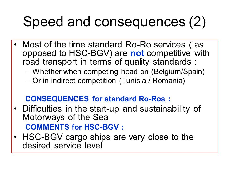 Speed and consequences (2) Most of the time standard Ro-Ro services ( as opposed to HSC-BGV) are not competitive with road transport in terms of quality standards : –Whether when competing head-on (Belgium/Spain) –Or in indirect competition (Tunisia / Romania) CONSEQUENCES for standard Ro-Ros : Difficulties in the start-up and sustainability of Motorways of the Sea COMMENTS for HSC-BGV : HSC-BGV cargo ships are very close to the desired service level